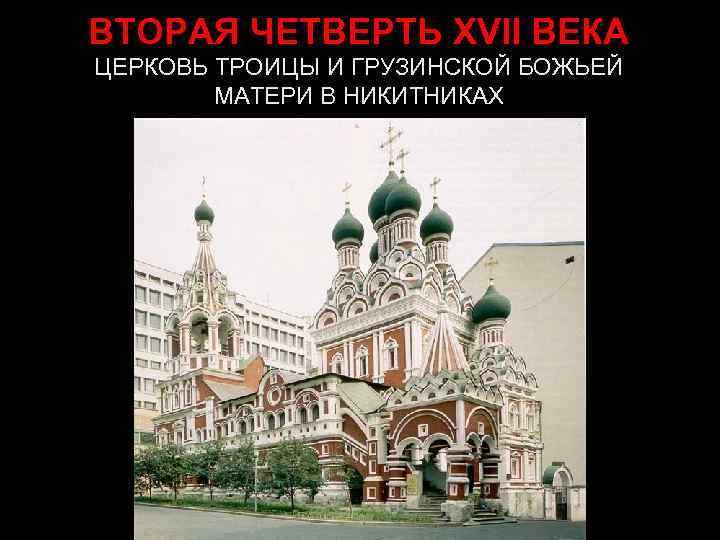 ВТОРАЯ ЧЕТВЕРТЬ XVII ВЕКА ЦЕРКОВЬ ТРОИЦЫ И ГРУЗИНСКОЙ БОЖЬЕЙ   МАТЕРИ В НИКИТНИКАХ