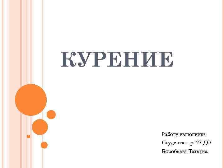 КУРЕНИЕ   Работу выполнила  Студентка гр. 23 ДО  Воробьева Татьяна.