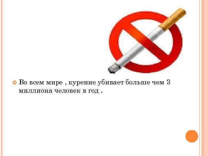 Во всем мире , курение убивает больше чем 3 миллиона человек в