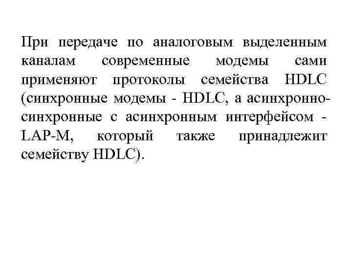 При передаче по аналоговым выделенным каналам современные модемы сами применяют протоколы семейства HDLC (синхронные