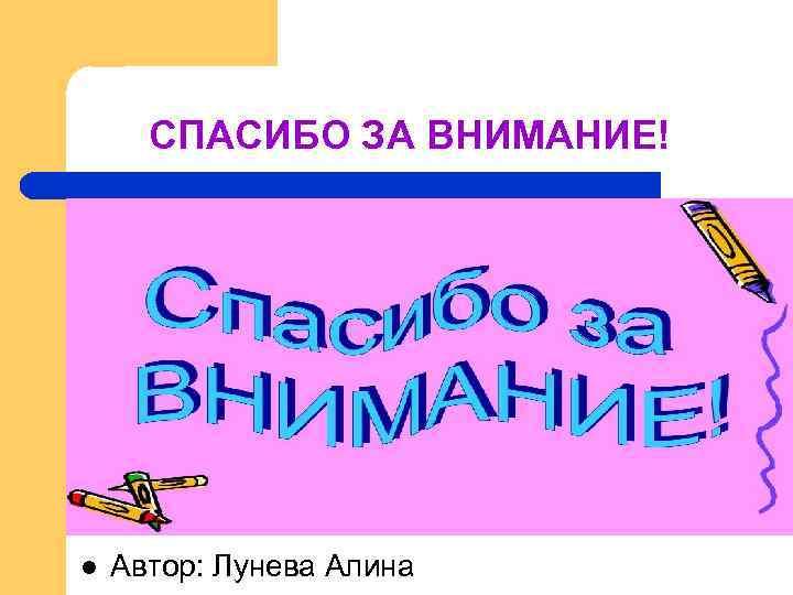 СПАСИБО ЗА ВНИМАНИЕ! l  Автор: Лунева Алина