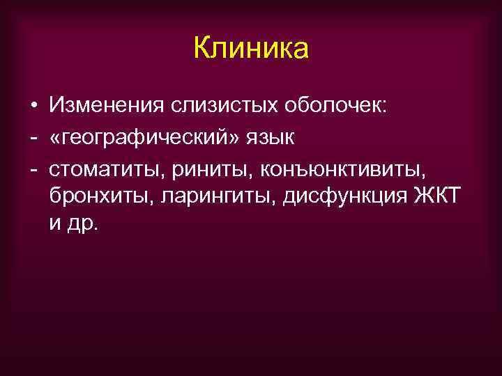 Клиника • Изменения слизистых оболочек: - «географический» язык - стоматиты, риниты,