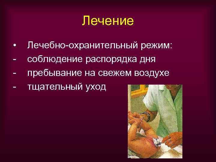 Лечение •  Лечебно-охранительный режим: -  соблюдение распорядка дня -