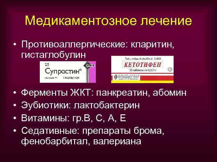 Медикаментозное лечение • Противоаллергические: кларитин,  гистаглобулин  •  Ферменты ЖКТ: