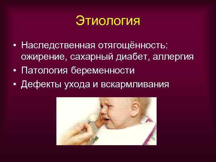 Этиология • Наследственная отягощённость:  ожирение, сахарный диабет, аллергия • Патология беременности