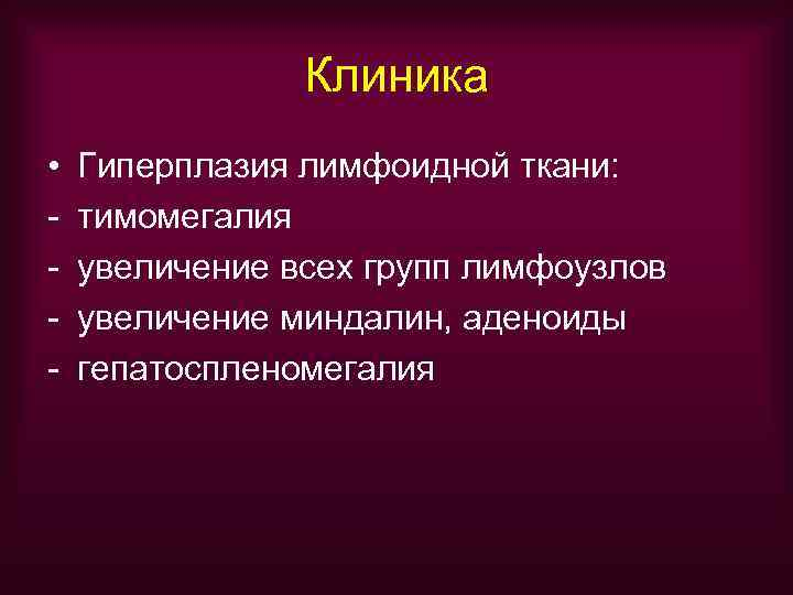 Клиника •  Гиперплазия лимфоидной ткани: -  тимомегалия -