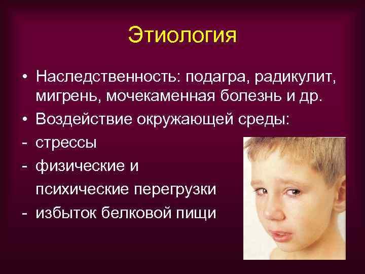 Этиология • Наследственность: подагра, радикулит,  мигрень, мочекаменная болезнь и др.