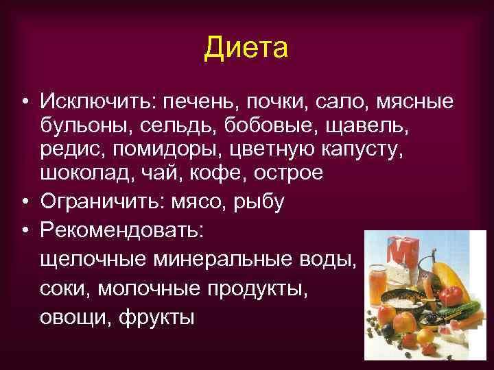 Диета • Исключить: печень, почки, сало, мясные  бульоны, сельдь,