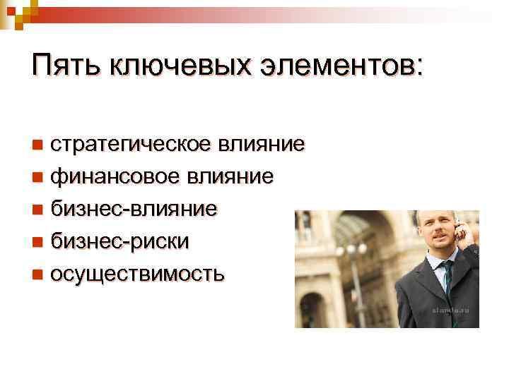 Пять ключевых элементов:  n стратегическое влияние n финансовое влияние n бизнес-риски n осуществимость