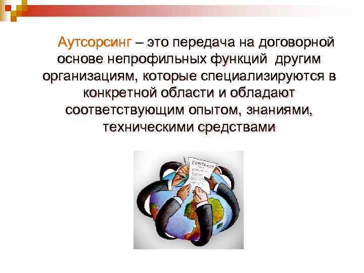 Аутсорсинг – это передача на договорной  основе непрофильных функций другим организациям, которые