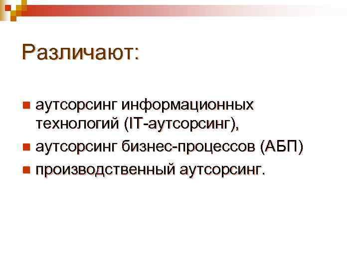 Различают:  n аутсорсинг информационных  технологий (IT-аутсорсинг), n аутсорсинг бизнес-процессов (АБП) n производственный