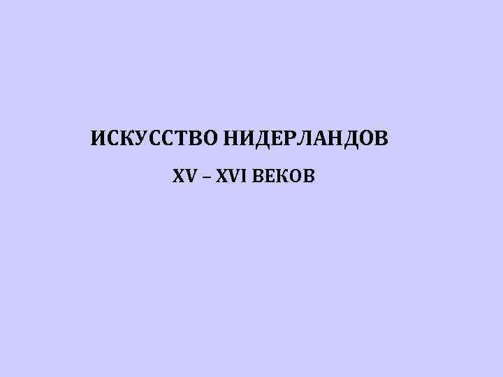 ИСКУССТВО НИДЕРЛАНДОВ XV – XVI ВЕКОВ