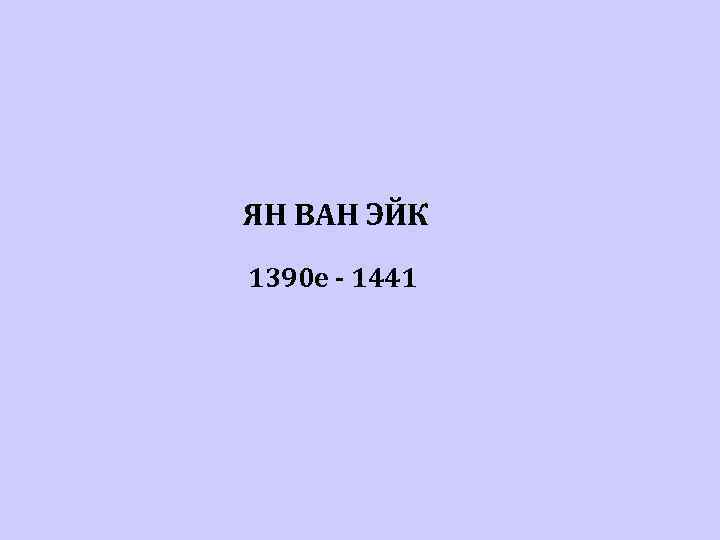 ЯН ВАН ЭЙК 1390 е - 1441
