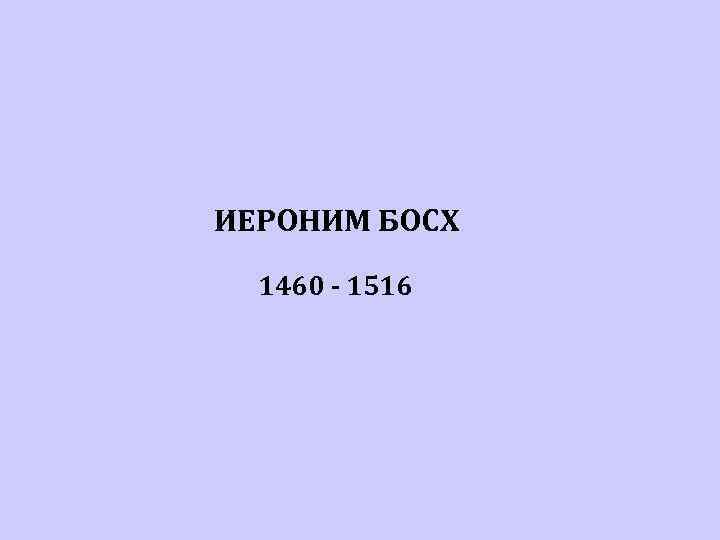 ИЕРОНИМ БОСХ  1460 - 1516