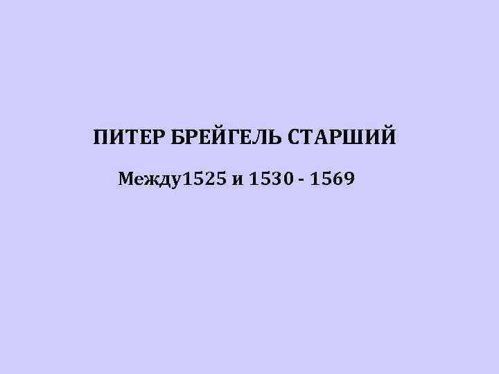 ПИТЕР БРЕЙГЕЛЬ СТАРШИЙ Между1525 и 1530 - 1569