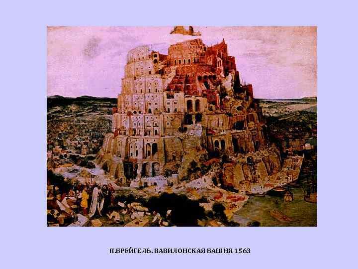 П. БРЕЙГЕЛЬ. ВАВИЛОНСКАЯ БАШНЯ 1563