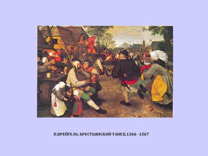 П. БРЕЙГЕЛЬ. КРЕСТЬЯНСКИЙ ТАНЕЦ 1566 - 1567