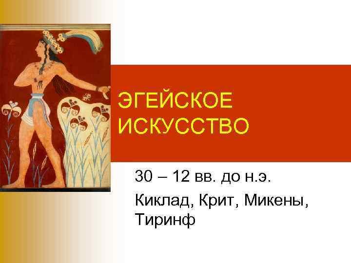 ЭГЕЙСКОЕ ИСКУССТВО  30 – 12 вв. до н. э.  Киклад, Крит, Микены,