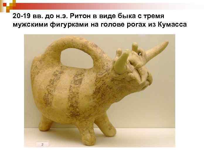 20 -19 вв. до н. э. Ритон в виде быка с тремя мужскими фигурками