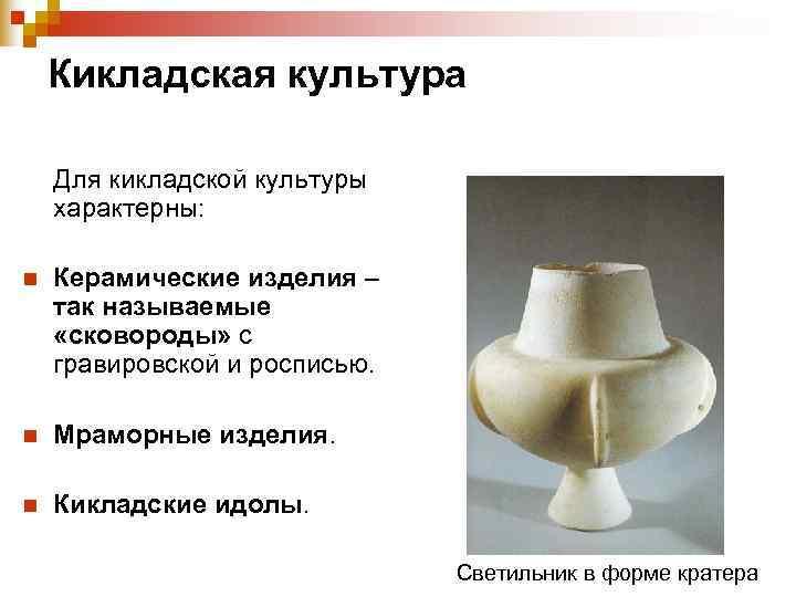 Кикладская культура Для кикладской культуры характерны:  n  Керамические изделия –