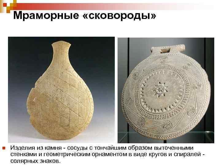 Мраморные «сковороды» n  Изделия из камня - сосуды с тончайшим образом