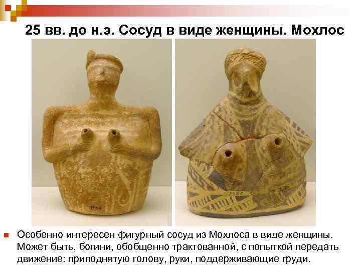 25 вв. до н. э. Сосуд в виде женщины. Мохлос n  Особенно