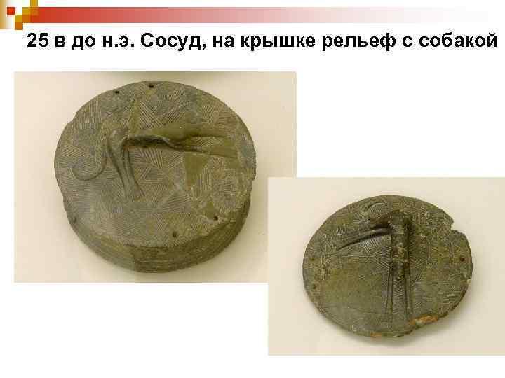 25 в до н. э. Сосуд, на крышке рельеф с собакой