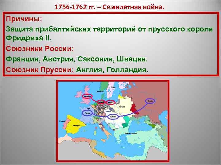 1756 -1762 гг. – Семилетняя война. Причины: Защита прибалтийских территорий от прусского
