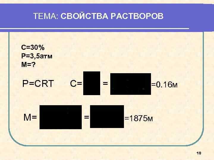 ТЕМА: СВОЙСТВА РАСТВОРОВ  С=30% Р=3, 5 атм М=?  Р=СRT C=