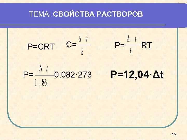 ТЕМА: СВОЙСТВА РАСТВОРОВ  Р=СRT  C=   Р=  RT