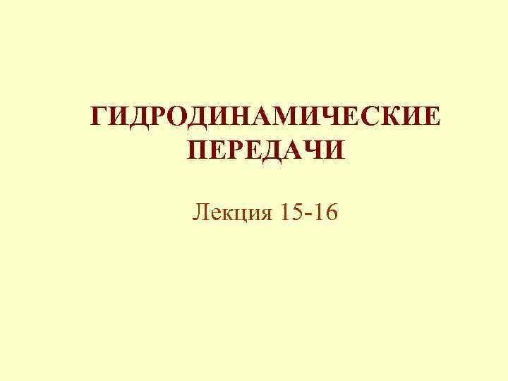 ГИДРОДИНАМИЧЕСКИЕ ПЕРЕДАЧИ Лекция 15 -16