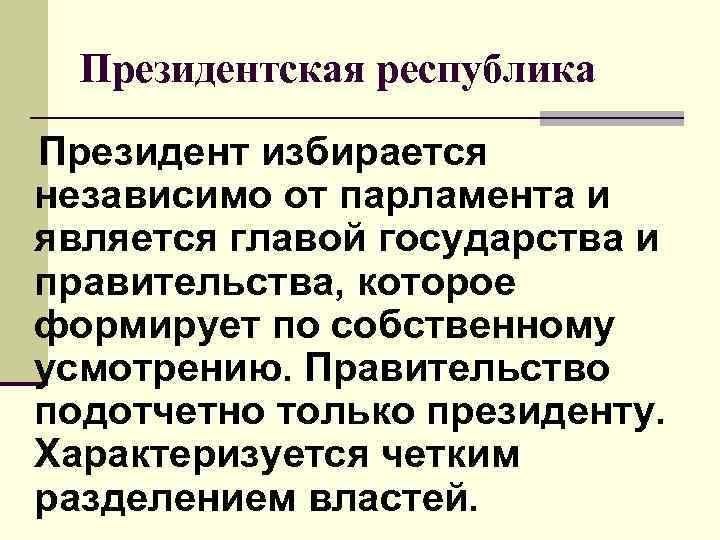 Президентская республика Президент избирается независимо от парламента и является главой государства и правительства,