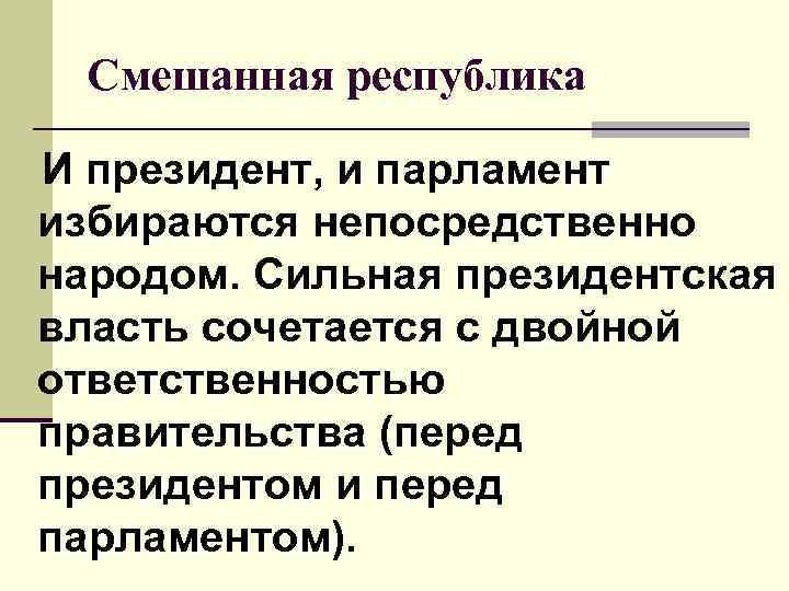 Смешанная республика И президент, и парламент избираются непосредственно народом. Сильная президентская власть сочетается