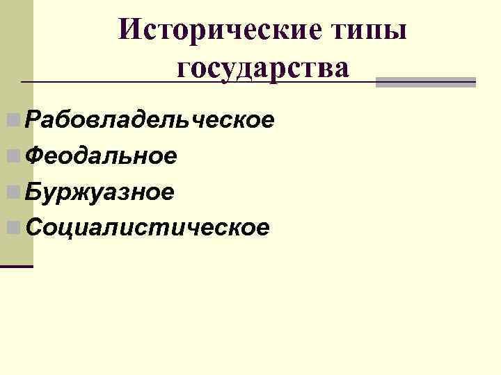 Исторические типы  государства n Рабовладельческое n Феодальное n Буржуазное n Социалистическое