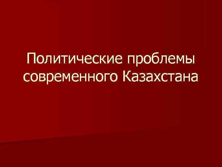 Политические проблемы современного Казахстана
