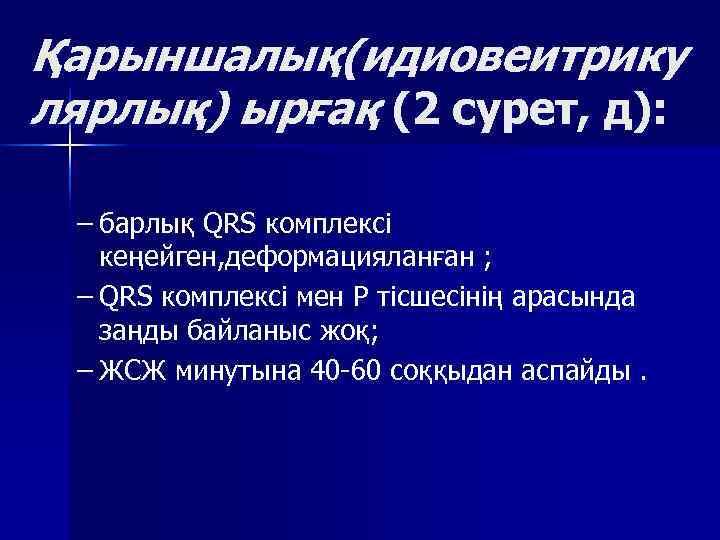 Қарыншалық(идиовеитрику лярлық) ырғақ (2 сурет, д):  – барлық QRS комплексі кеңейген, деформацияланған ;
