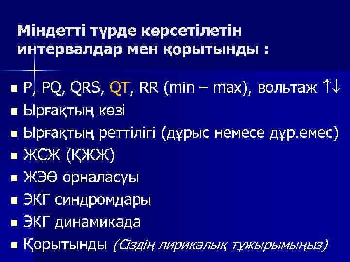 Міндетті түрде көрсетілетін интервалдар мен қорытынды :  n P, PQ, QRS, QT, RR
