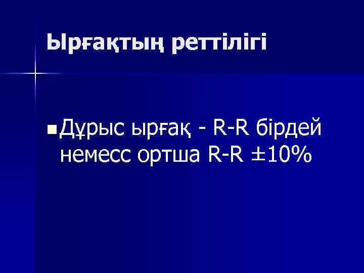 Ырғақтың реттілігі  n Дұрыс ырғақ  R R бірдей  немесс ортша R