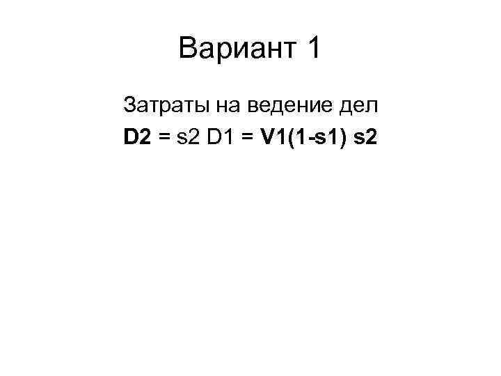 Вариант 1 Затраты на ведение дел D 2 = s 2 D 1