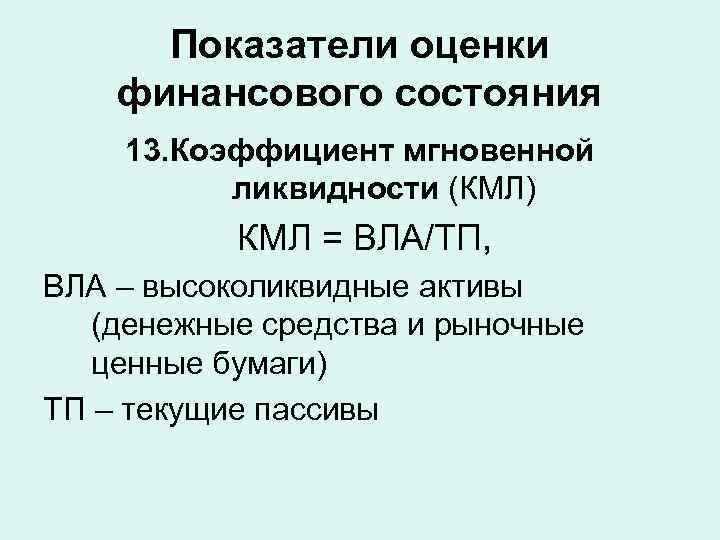 Показатели оценки финансового состояния 13. Коэффициент мгновенной  ликвидности (КМЛ)  КМЛ =