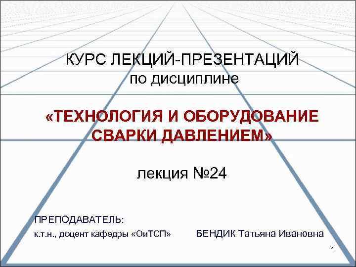КУРС ЛЕКЦИЙ ПРЕЗЕНТАЦИЙ   по дисциплине «ТЕХНОЛОГИЯ И ОБОРУДОВАНИЕ  СВАРКИ ДАВЛЕНИЕМ»