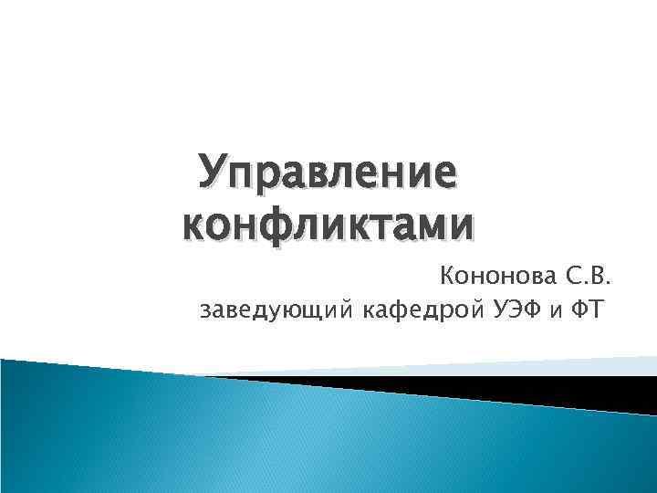 Управление конфликтами   Кононова С. В. заведующий кафедрой УЭФ и ФТ