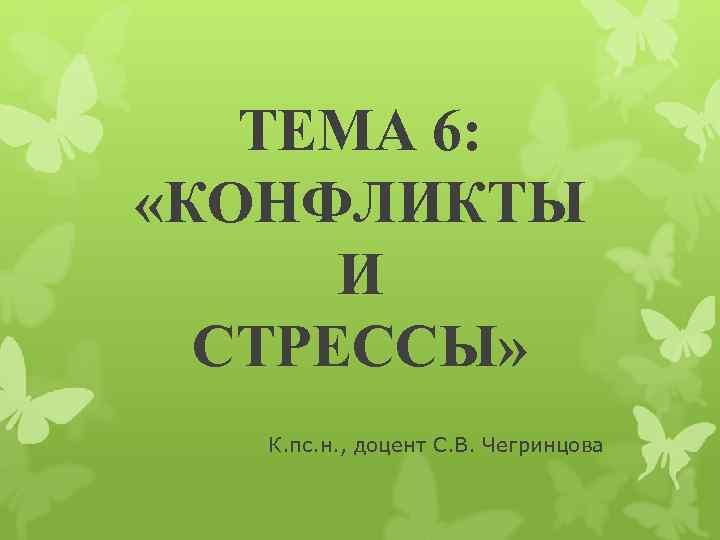 ТЕМА 6:  «КОНФЛИКТЫ  И  СТРЕССЫ»  К. пс. н.