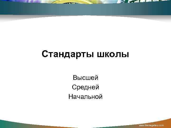 Стандарты школы  Высшей Средней Начальной    www. themegallery. com
