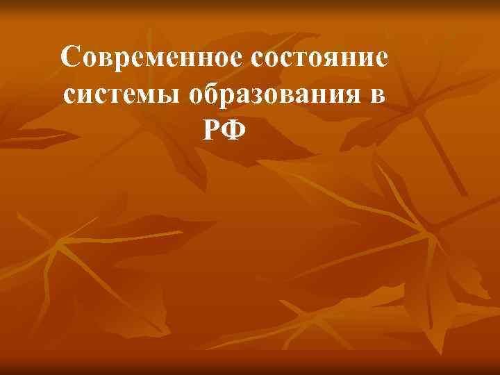 Современное состояние системы образования в  РФ