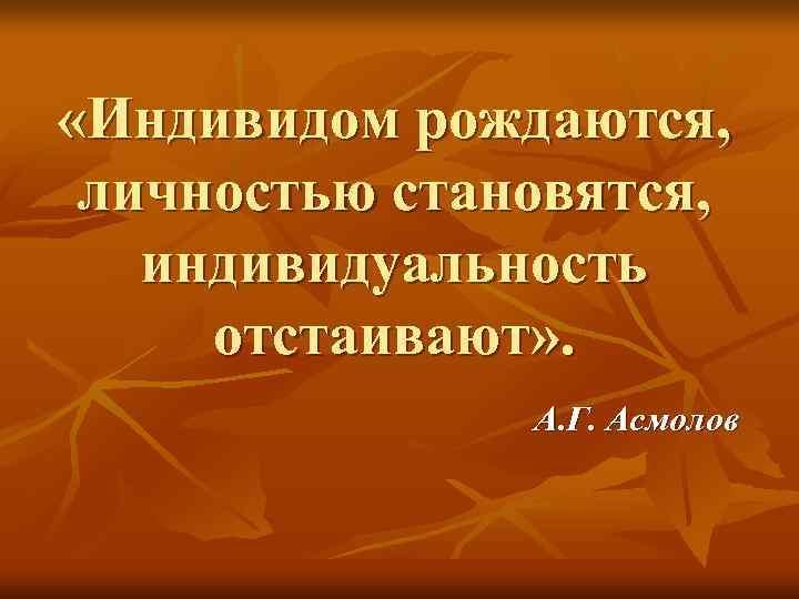«Индивидом рождаются,  личностью становятся, индивидуальность  отстаивают» .   А. Г.