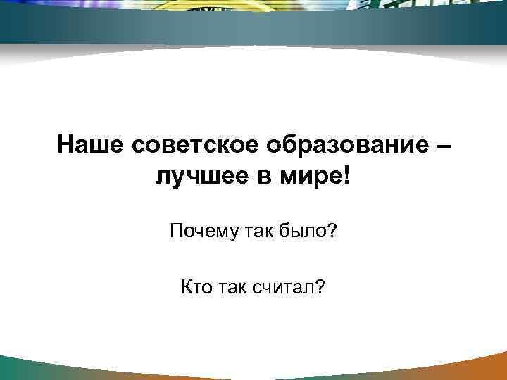 Наше советское образование –   лучшее в мире!   Почему так было?