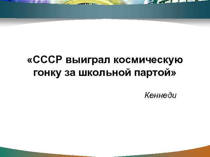 «СССР выиграл космическую  гонку за школьной партой»     Кеннеди