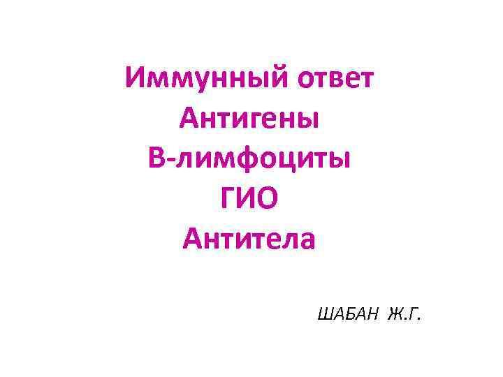 Иммунный ответ  Антигены В-лимфоциты ГИО  Антитела  ШАБАН Ж. Г.