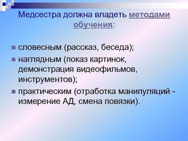 Медсестра должна владеть методами   обучения:  n словесным (рассказ, беседа);